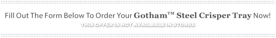Fill Out The Form Below To Order Your Gotham™ Steel Crisper Tray Today